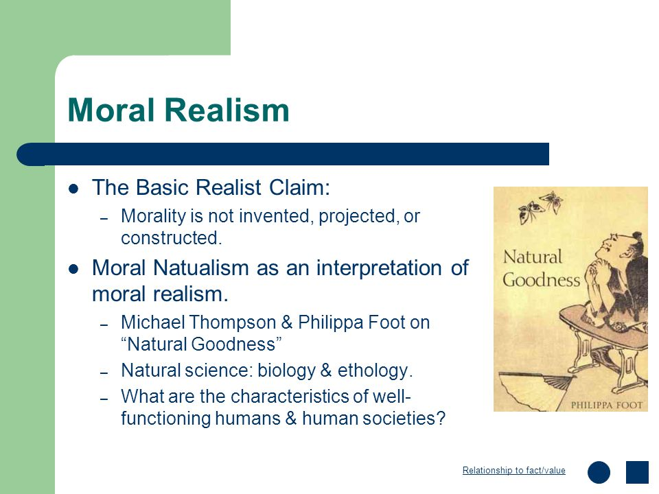 Moral Realism The Basic Realist Claim: – Morality is not invented, projected, or constructed. Moral Natualism as an interpretation of moral realism. –