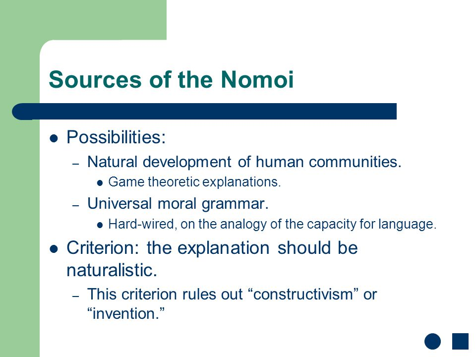 Sources of the Nomoi Possibilities: – Natural development of human communities. Game theoretic explanations. – Universal moral grammar. Hard-wired, on