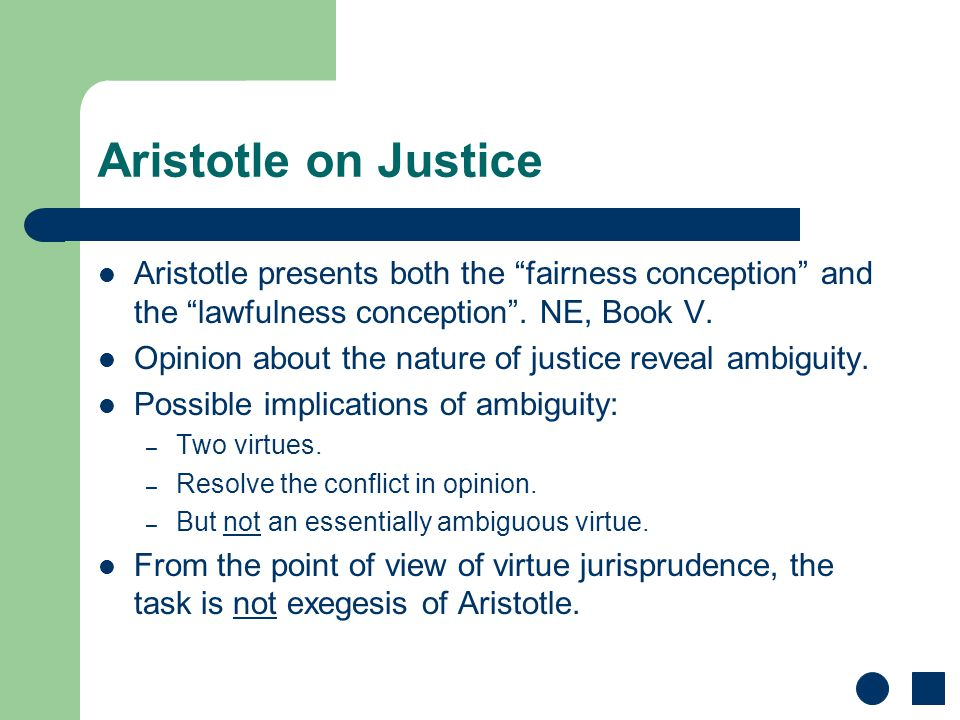 "Aristotle on Justice Aristotle presents both the ""fairness conception"" and the ""lawfulness conception"". NE, Book V. Opinion about the nature of justic"