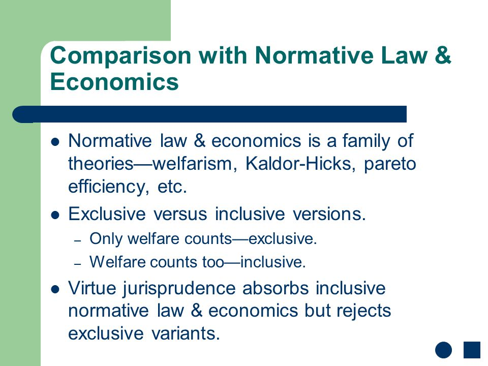 Comparison with Normative Law & Economics Normative law & economics is a family of theories—welfarism, Kaldor-Hicks, pareto efficiency, etc. Exclusive