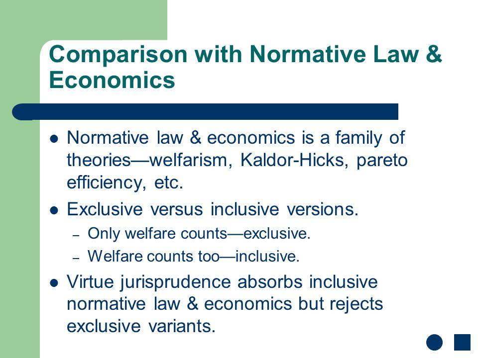Comparison with Normative Law & Economics Normative law & economics is a family of theories—welfarism, Kaldor-Hicks, pareto efficiency, etc.