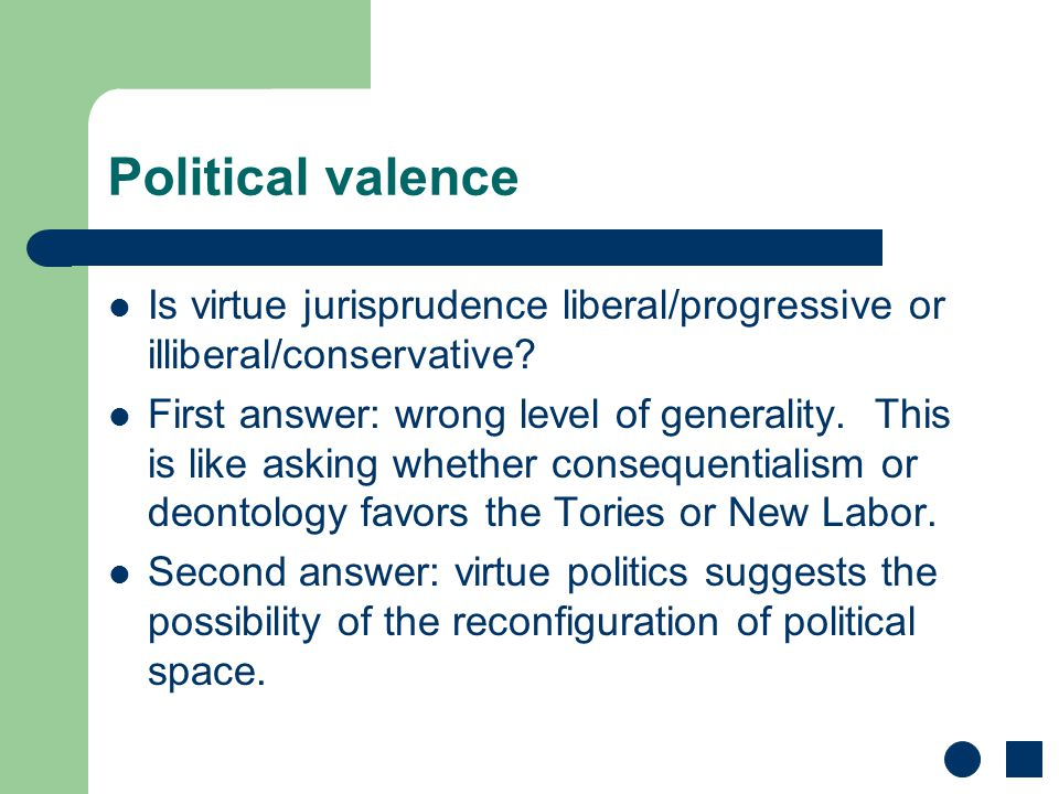 Political valence Is virtue jurisprudence liberal/progressive or illiberal/conservative? First answer: wrong level of generality. This is like asking