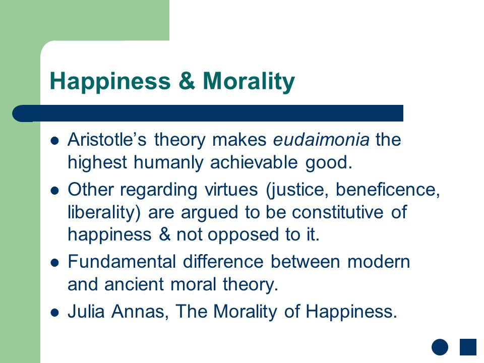 Happiness & Morality Aristotle's theory makes eudaimonia the highest humanly achievable good. Other regarding virtues (justice, beneficence, liberalit