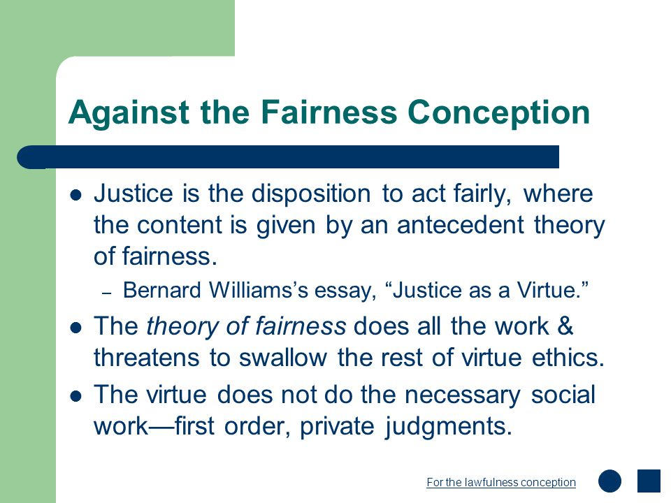 Against the Fairness Conception Justice is the disposition to act fairly, where the content is given by an antecedent theory of fairness. – Bernard Wi