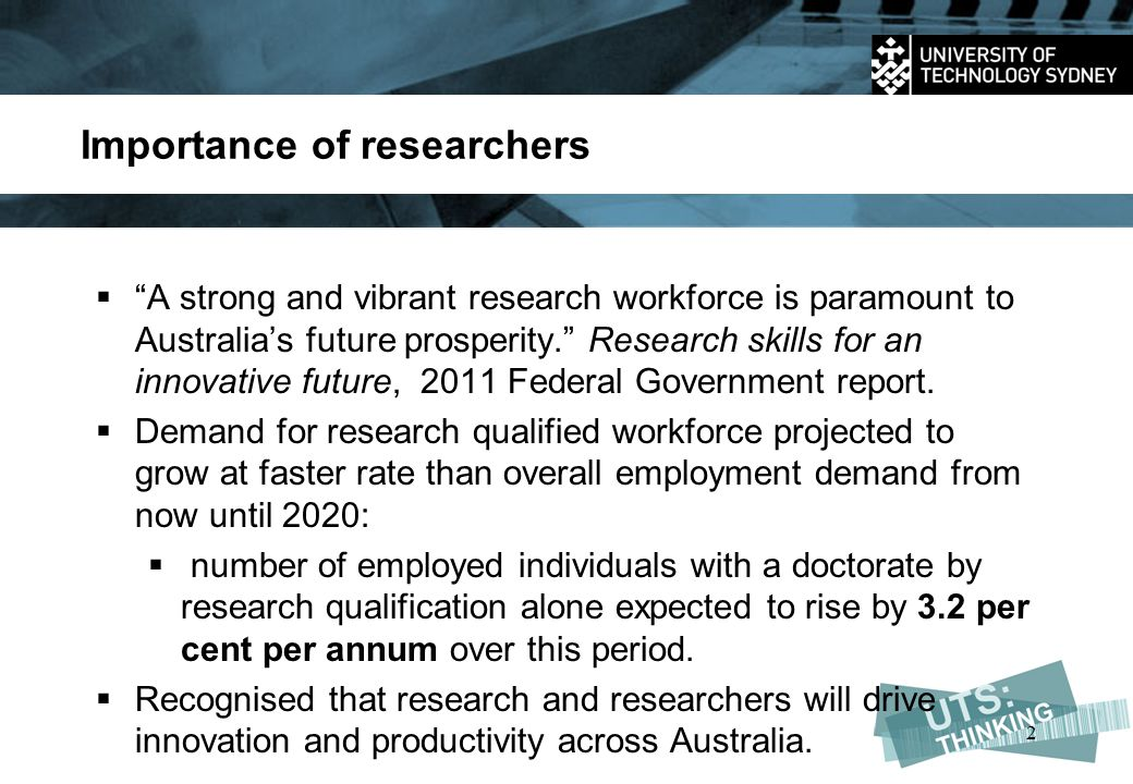 Importance of researchers  A strong and vibrant research workforce is paramount to Australia's future prosperity. Research skills for an innovative future, 2011 Federal Government report.