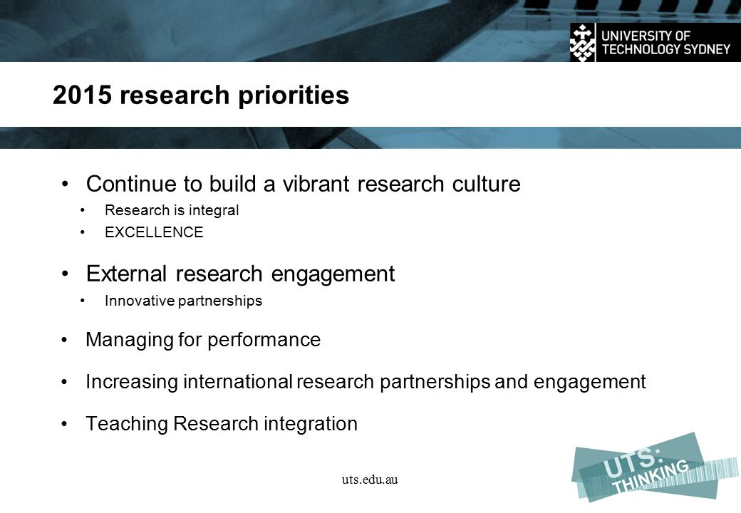 2015 research priorities Continue to build a vibrant research culture Research is integral EXCELLENCE External research engagement Innovative partnerships Managing for performance Increasing international research partnerships and engagement Teaching Research integration uts.edu.au