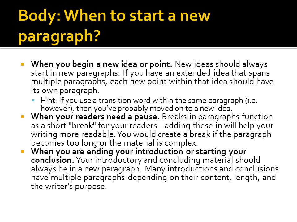  When you begin a new idea or point.New ideas should always start in new paragraphs.