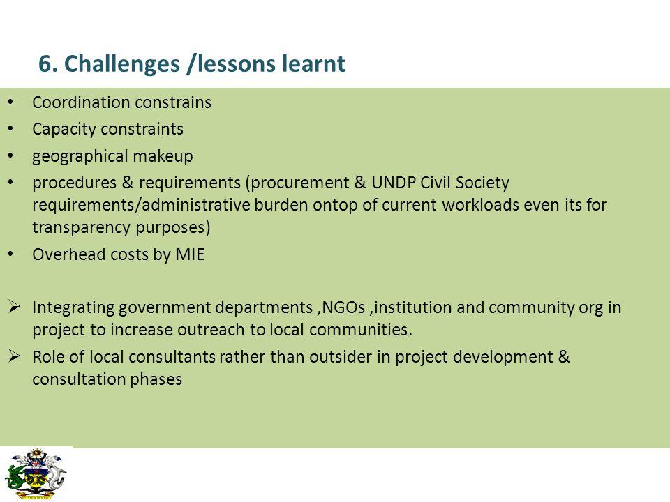 6. Challenges /lessons learnt Coordination constrains Capacity constraints geographical makeup procedures & requirements (procurement & UNDP Civil Soc