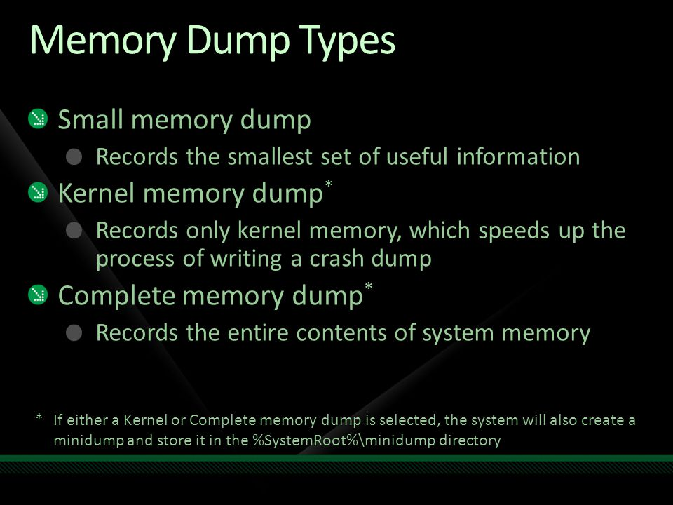 Memory Dump Types Small memory dump Records the smallest set of useful information Kernel memory dump * Records only kernel memory, which speeds up th