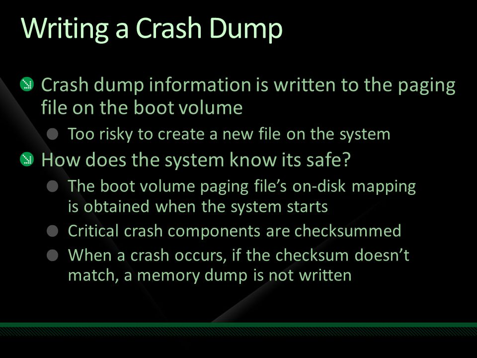 Writing a Crash Dump Crash dump information is written to the paging file on the boot volume Too risky to create a new file on the system How does the