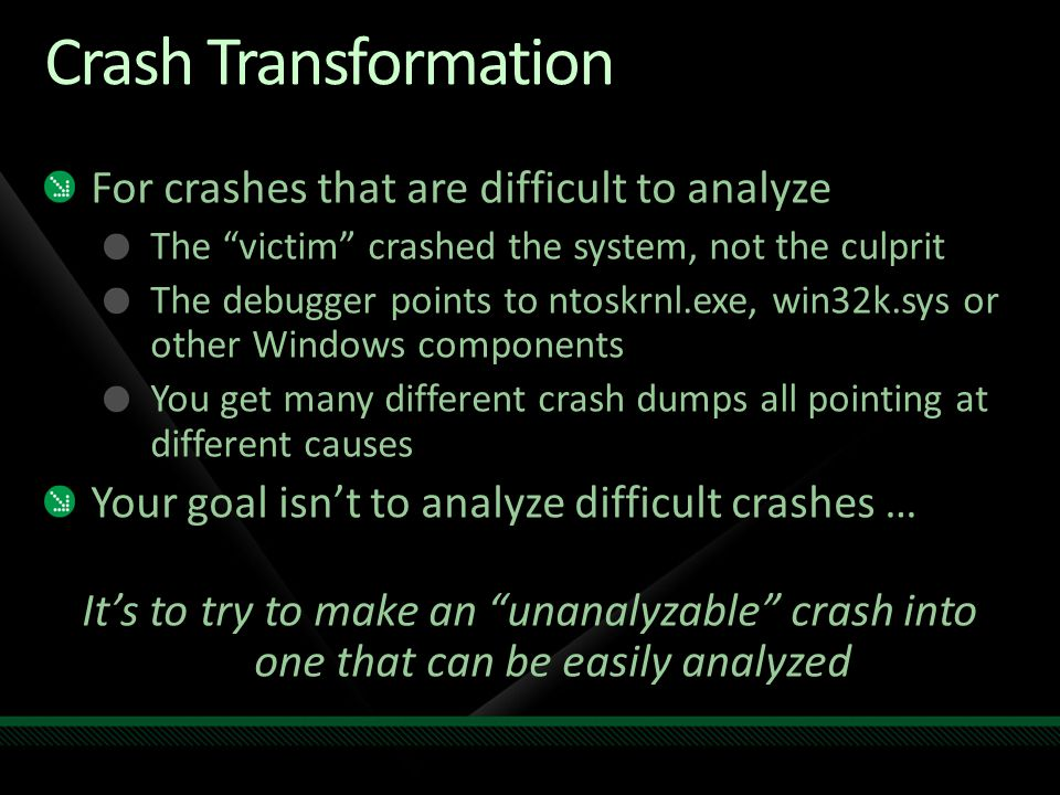Crash Transformation For crashes that are difficult to analyze The victim crashed the system, not the culprit The debugger points to ntoskrnl.exe, win32k.sys or other Windows components You get many different crash dumps all pointing at different causes Your goal isn't to analyze difficult crashes … It's to try to make an unanalyzable crash into one that can be easily analyzed