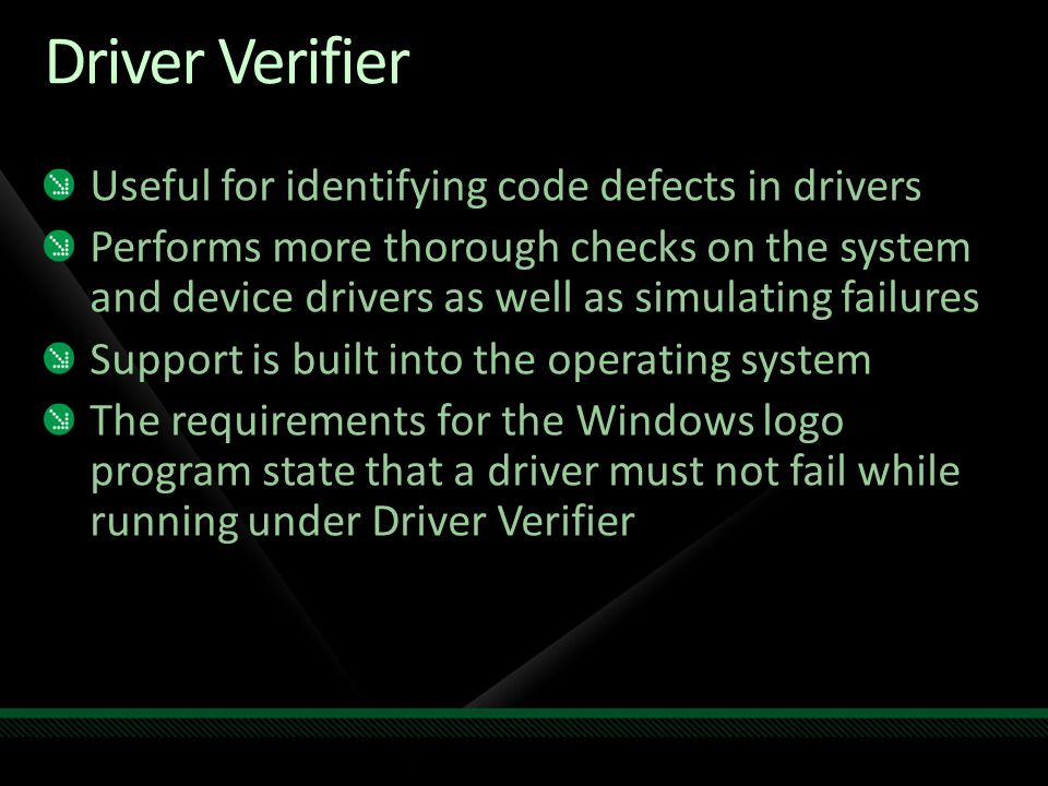 Driver Verifier Useful for identifying code defects in drivers Performs more thorough checks on the system and device drivers as well as simulating fa