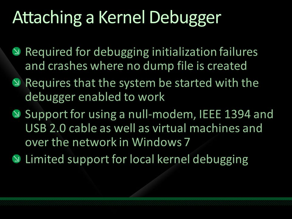 Attaching a Kernel Debugger Required for debugging initialization failures and crashes where no dump file is created Requires that the system be started with the debugger enabled to work Support for using a null-modem, IEEE 1394 and USB 2.0 cable as well as virtual machines and over the network in Windows 7 Limited support for local kernel debugging