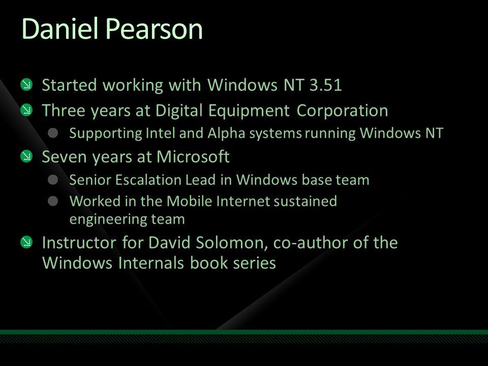 Daniel Pearson Started working with Windows NT 3.51 Three years at Digital Equipment Corporation Supporting Intel and Alpha systems running Windows NT