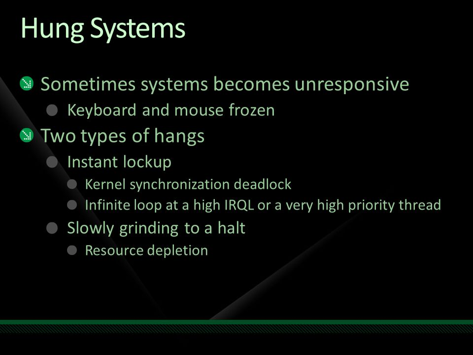 Hung Systems Sometimes systems becomes unresponsive Keyboard and mouse frozen Two types of hangs Instant lockup Kernel synchronization deadlock Infinite loop at a high IRQL or a very high priority thread Slowly grinding to a halt Resource depletion
