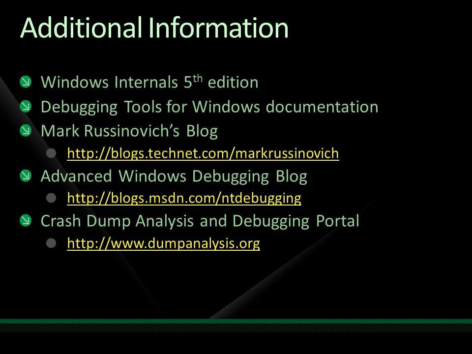 Additional Information Windows Internals 5 th edition Debugging Tools for Windows documentation Mark Russinovich's Blog http://blogs.technet.com/markrussinovich Advanced Windows Debugging Blog http://blogs.msdn.com/ntdebugging Crash Dump Analysis and Debugging Portal http://www.dumpanalysis.org
