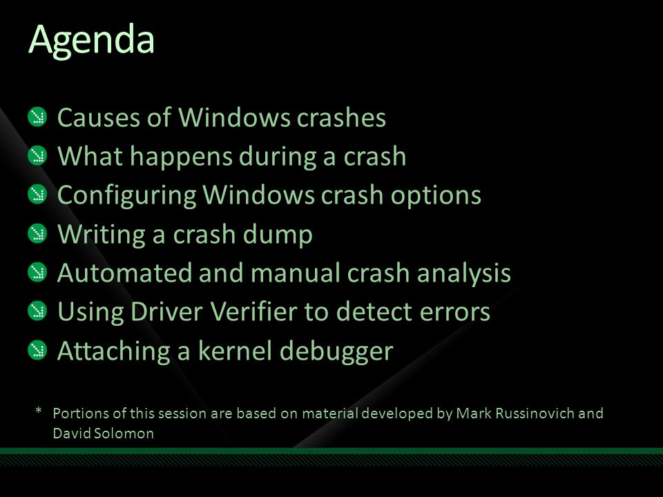 Agenda Causes of Windows crashes What happens during a crash Configuring Windows crash options Writing a crash dump Automated and manual crash analysis Using Driver Verifier to detect errors Attaching a kernel debugger *Portions of this session are based on material developed by Mark Russinovich and David Solomon