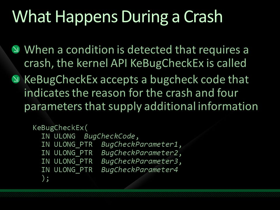 What Happens During a Crash When a condition is detected that requires a crash, the kernel API KeBugCheckEx is called KeBugCheckEx accepts a bugcheck