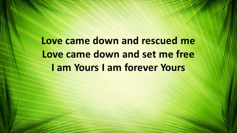 Love came down and rescued me Love came down and set me free I am Yours I am forever Yours
