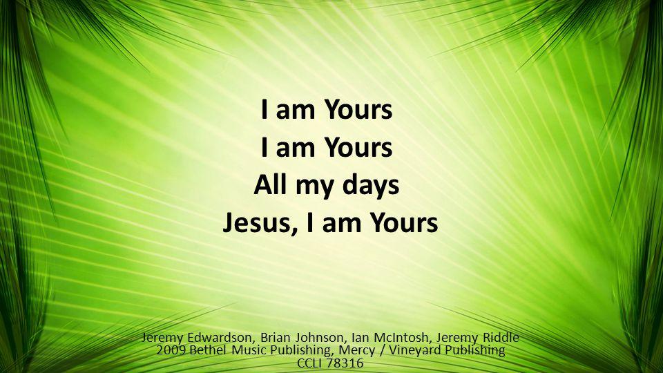I am Yours All my days Jesus, I am Yours Jeremy Edwardson, Brian Johnson, Ian McIntosh, Jeremy Riddle 2009 Bethel Music Publishing, Mercy / Vineyard Publishing CCLI 78316