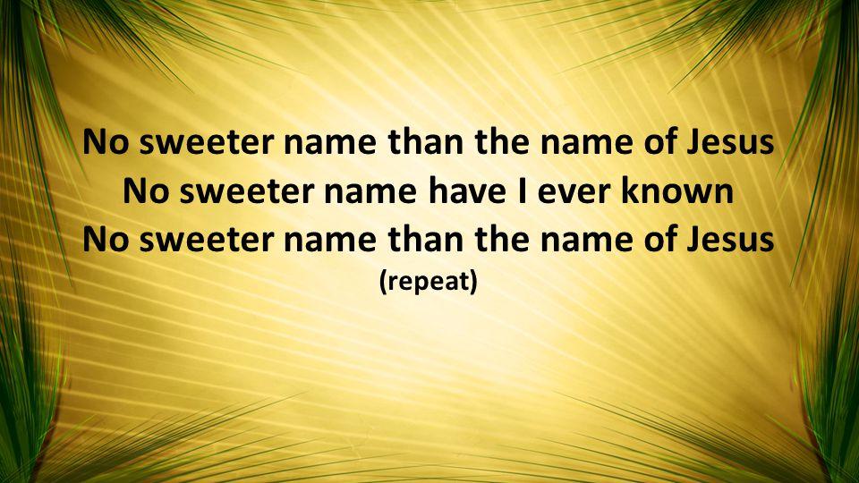 No sweeter name than the name of Jesus No sweeter name have I ever known No sweeter name than the name of Jesus (repeat)