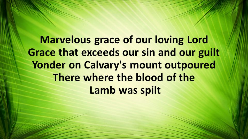 Marvelous grace of our loving Lord Grace that exceeds our sin and our guilt Yonder on Calvary s mount outpoured There where the blood of the Lamb was spilt