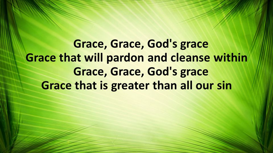 Grace, Grace, God s grace Grace that will pardon and cleanse within Grace, Grace, God s grace Grace that is greater than all our sin