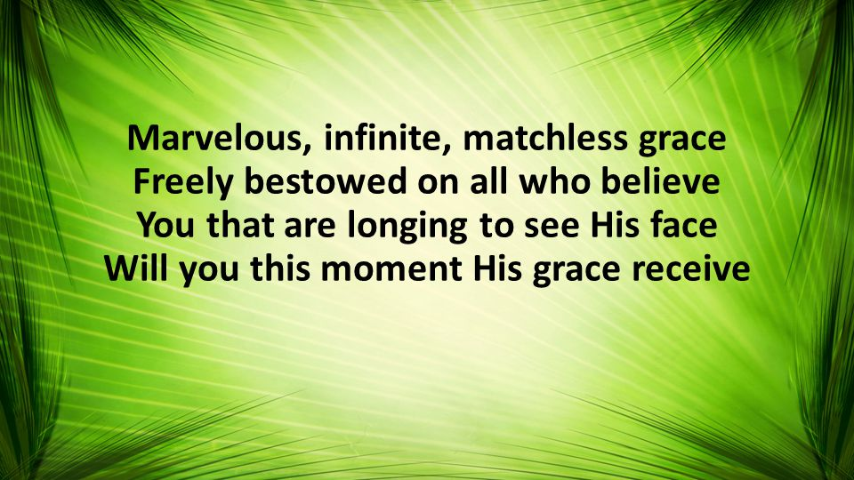 Marvelous, infinite, matchless grace Freely bestowed on all who believe You that are longing to see His face Will you this moment His grace receive