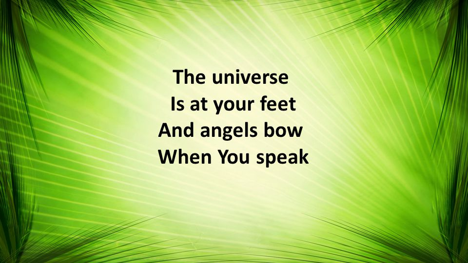 The universe Is at your feet And angels bow When You speak