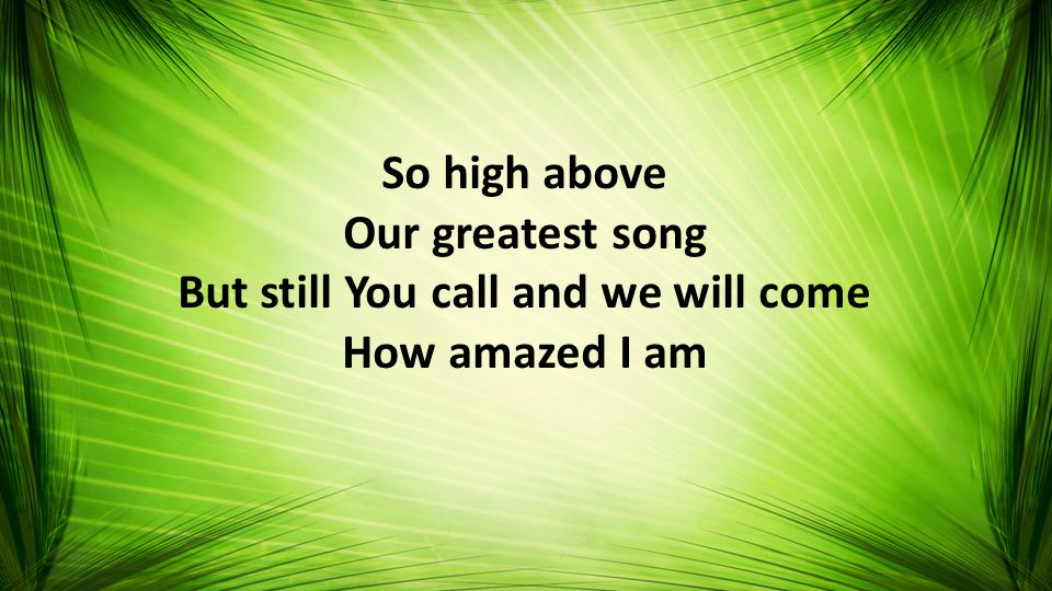 So high above Our greatest song But still You call and we will come How amazed I am