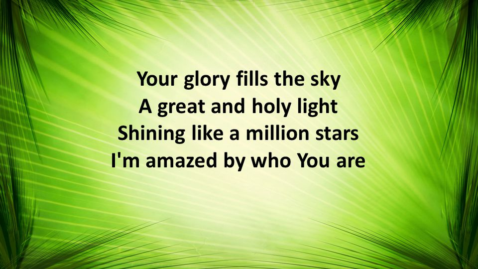 Your glory fills the sky A great and holy light Shining like a million stars I m amazed by who You are
