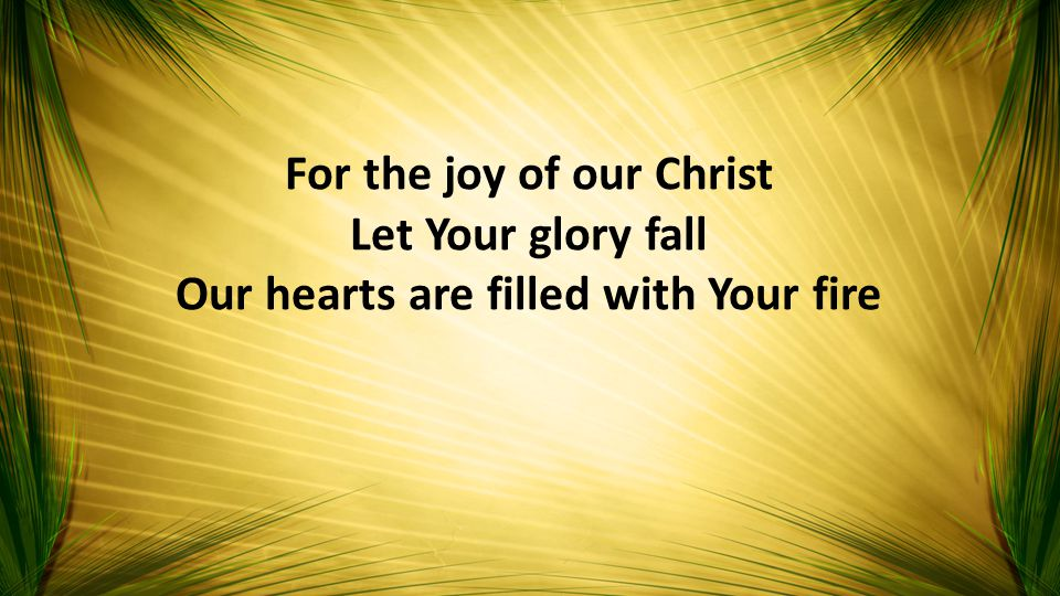 For the joy of our Christ Let Your glory fall Our hearts are filled with Your fire