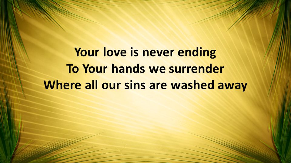 Your love is never ending To Your hands we surrender Where all our sins are washed away
