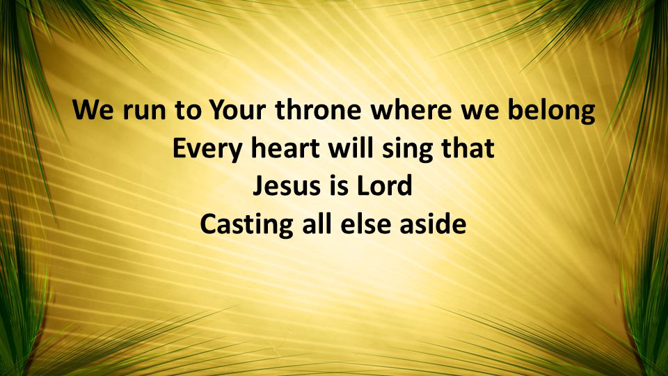 We run to Your throne where we belong Every heart will sing that Jesus is Lord Casting all else aside