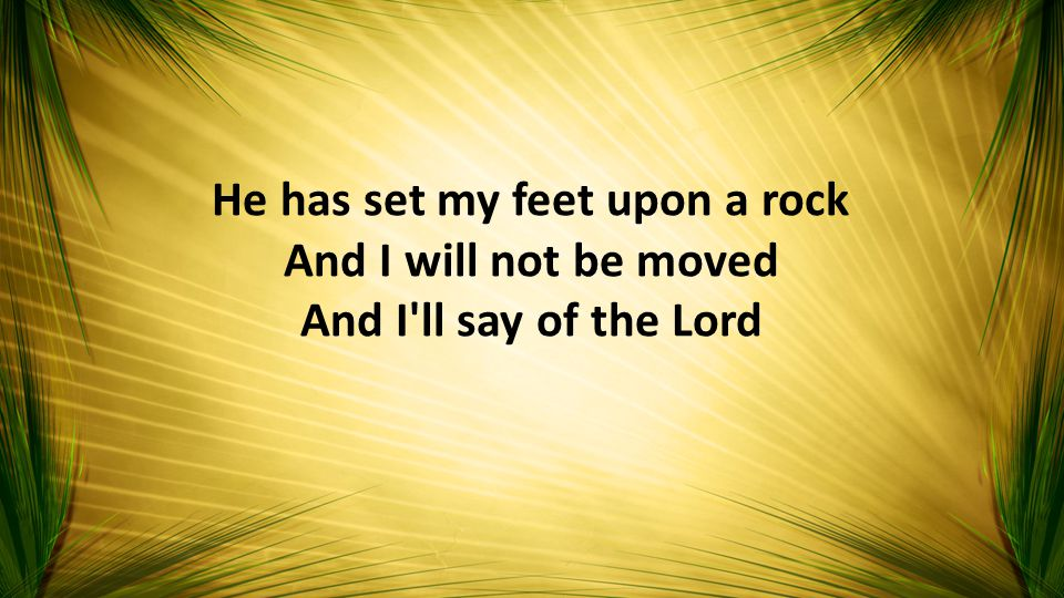 He has set my feet upon a rock And I will not be moved And I ll say of the Lord