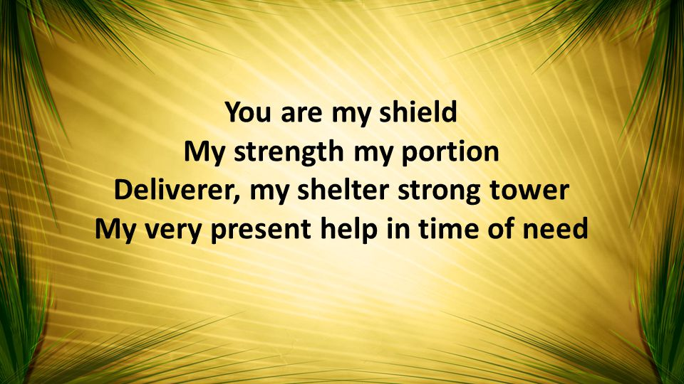 You are my shield My strength my portion Deliverer, my shelter strong tower My very present help in time of need