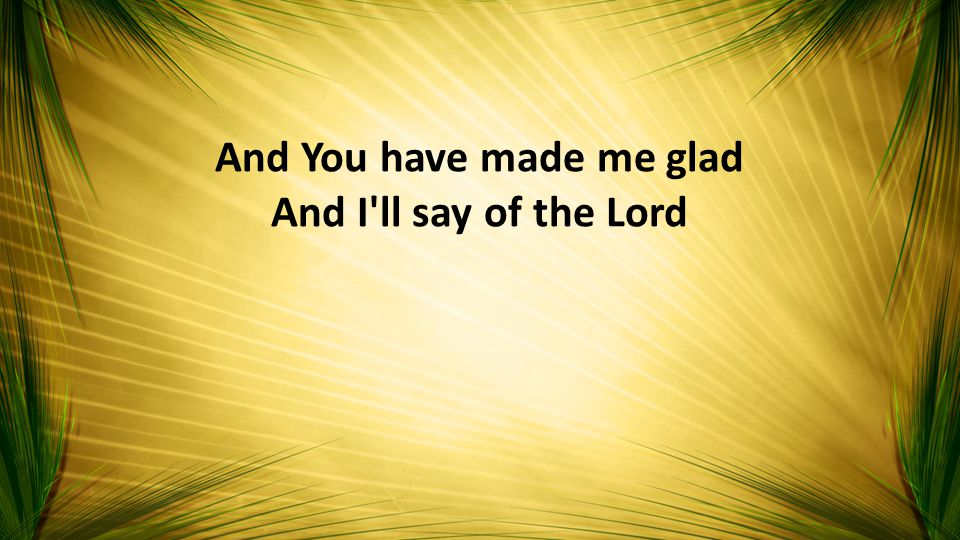 And You have made me glad And I ll say of the Lord