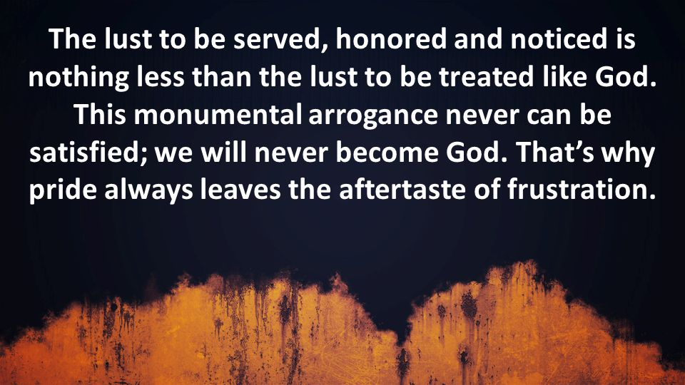 The lust to be served, honored and noticed is nothing less than the lust to be treated like God.