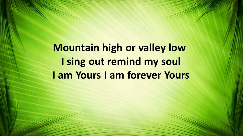 Mountain high or valley low I sing out remind my soul I am Yours I am forever Yours