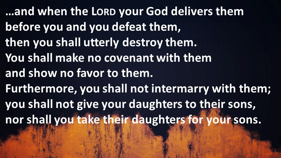 …and when the L ORD your God delivers them before you and you defeat them, then you shall utterly destroy them.
