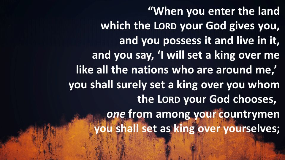 When you enter the land which the L ORD your God gives you, and you possess it and live in it, and you say, 'I will set a king over me like all the nations who are around me,' you shall surely set a king over you whom the L ORD your God chooses, one from among your countrymen you shall set as king over yourselves;