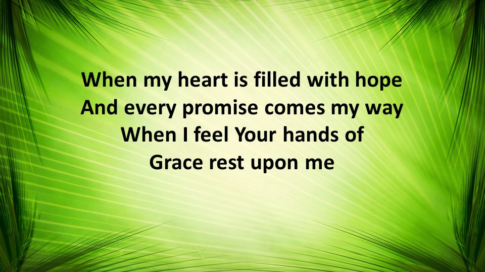 When my heart is filled with hope And every promise comes my way When I feel Your hands of Grace rest upon me
