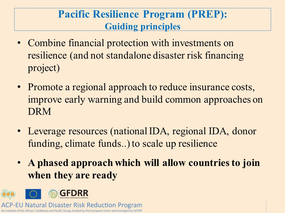 Pacific Resilience Program (PREP): Guiding principles Combine financial protection with investments on resilience (and not standalone disaster risk financing project) Promote a regional approach to reduce insurance costs, improve early warning and build common approaches on DRM Leverage resources (national IDA, regional IDA, donor funding, climate funds..) to scale up resilience A phased approach which will allow countries to join when they are ready
