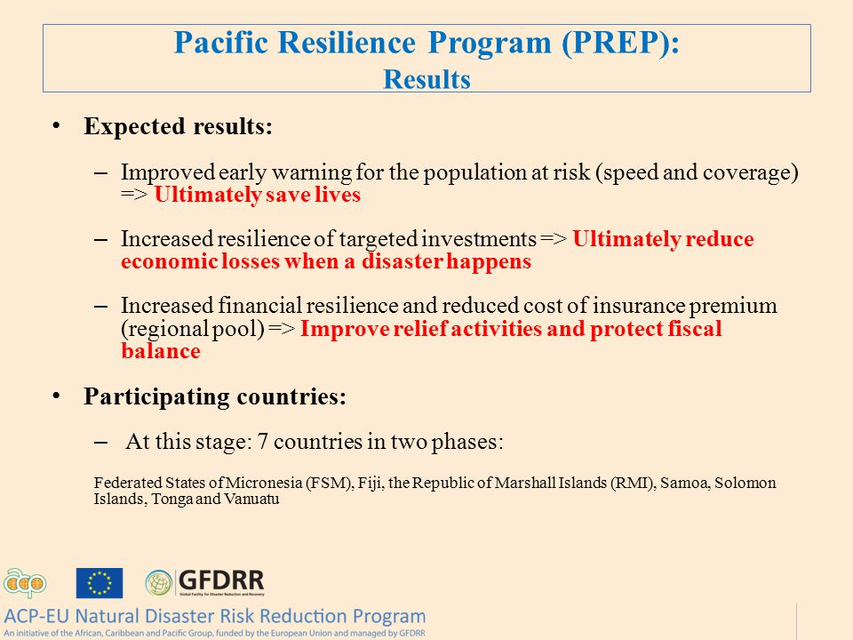 Pacific Resilience Program (PREP): Results Expected results: – Improved early warning for the population at risk (speed and coverage) => Ultimately save lives – Increased resilience of targeted investments => Ultimately reduce economic losses when a disaster happens – Increased financial resilience and reduced cost of insurance premium (regional pool) => Improve relief activities and protect fiscal balance Participating countries: – At this stage: 7 countries in two phases: Federated States of Micronesia (FSM), Fiji, the Republic of Marshall Islands (RMI), Samoa, Solomon Islands, Tonga and Vanuatu