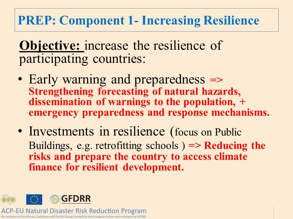 PREP: Component 1- Increasing Resilience Objective: increase the resilience of participating countries: Early warning and preparedness => Strengthening forecasting of natural hazards, dissemination of warnings to the population, + emergency preparedness and response mechanisms.