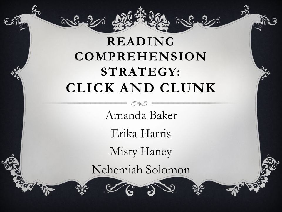 READING COMPREHENSION STRATEGY: CLICK AND CLUNK Amanda Baker Erika Harris Misty Haney Nehemiah Solomon