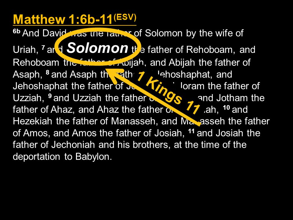 Matthew 1:6b-11 (ESV) 6b And David was the father of Solomon by the wife of Uriah, 7 and Solomon the father of Rehoboam, and Rehoboam the father of Abijah, and Abijah the father of Asaph, 8 and Asaph the father of Jehoshaphat, and Jehoshaphat the father of Joram, and Joram the father of Uzziah, 9 and Uzziah the father of Jotham, and Jotham the father of Ahaz, and Ahaz the father of Hezekiah, 10 and Hezekiah the father of Manasseh, and Manasseh the father of Amos, and Amos the father of Josiah, 11 and Josiah the father of Jechoniah and his brothers, at the time of the deportation to Babylon.