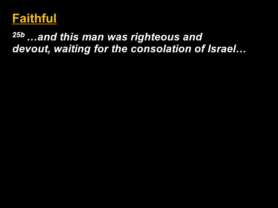 Faithful 25b …and this man was righteous and devout, waiting for the consolation of Israel…