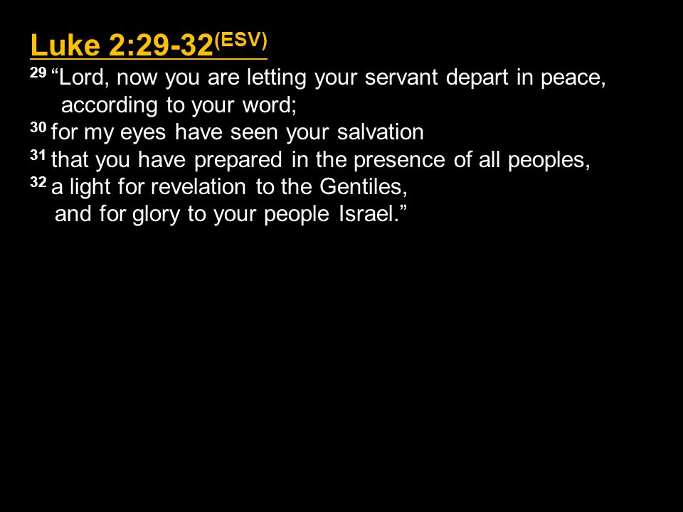 Luke 2:29-32 (ESV) 29 Lord, now you are letting your servant depart in peace, according to your word; 30 for my eyes have seen your salvation 31 that you have prepared in the presence of all peoples, 32 a light for revelation to the Gentiles, and for glory to your people Israel.