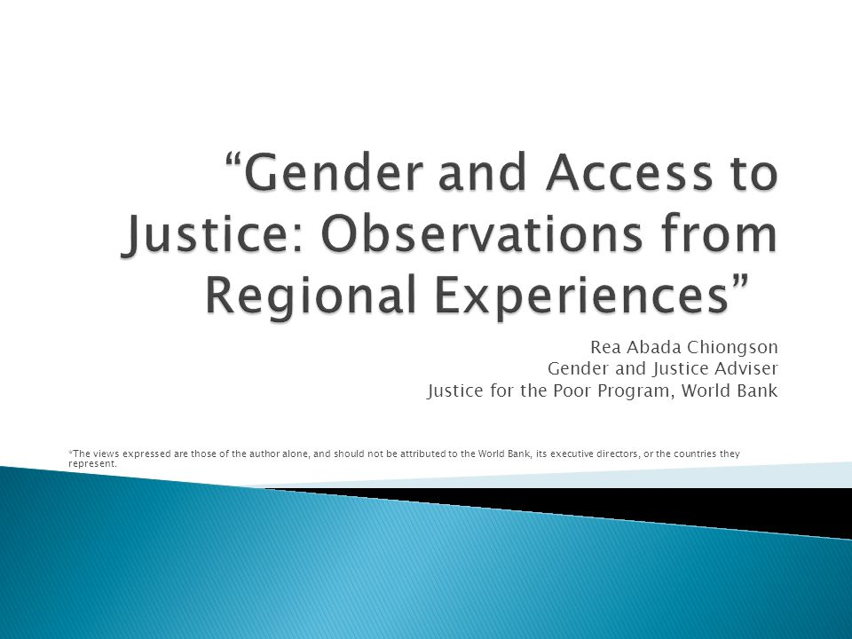 Rea Abada Chiongson Gender and Justice Adviser Justice for the Poor Program, World Bank *The views expressed are those of the author alone, and should not be attributed to the World Bank, its executive directors, or the countries they represent.